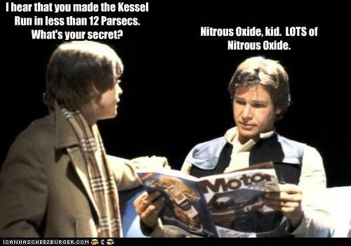 I hear that you made the Kessel Run in less than 12 Parsecs. What's your secret? Nitrous Oxide, kid. LOTS of Nitrous Oxide.