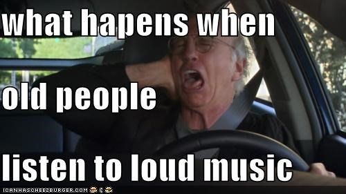 Curb Your Enthusiasm,larry david,loud,loud music,Music,old people,roflrazzi