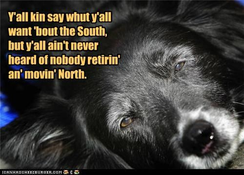 Y'all kin say whut y'all want 'bout the South, but y'all ain't never heard of nobody retirin' an' movin' North.