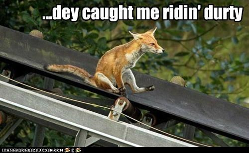 ...dey caught me ridin' durty