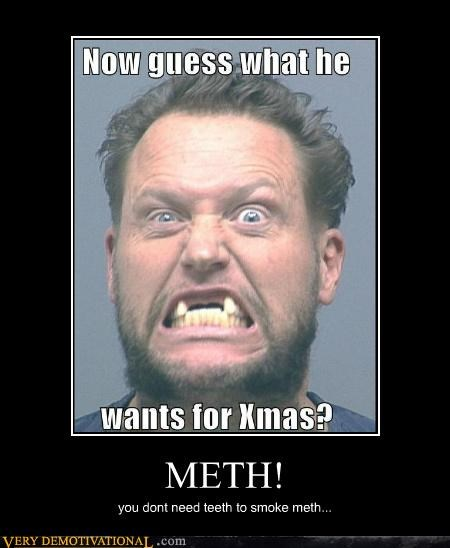 METH! you dont need teeth to smoke meth...