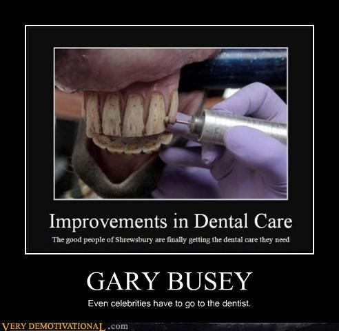 GARY BUSEY Even celebrities have to go to the dentist.