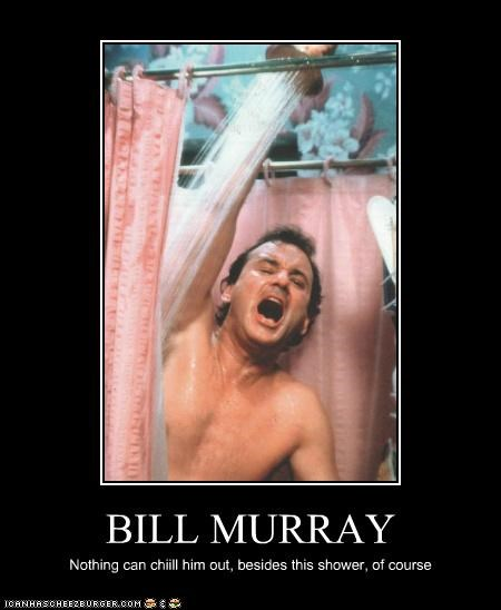 BILL MURRAY Nothing can chiill him out, besides this shower, of course