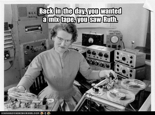 Back in the day, you wanted a mix tape, you saw Ruth.