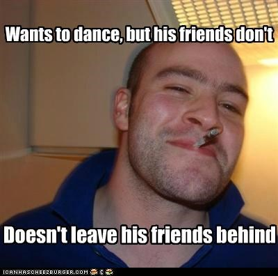 Wants to dance, but his friends don't Doesn't leave his friends behind