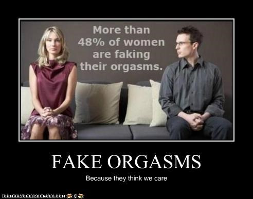 FAKE ORGASMS Because they think we care