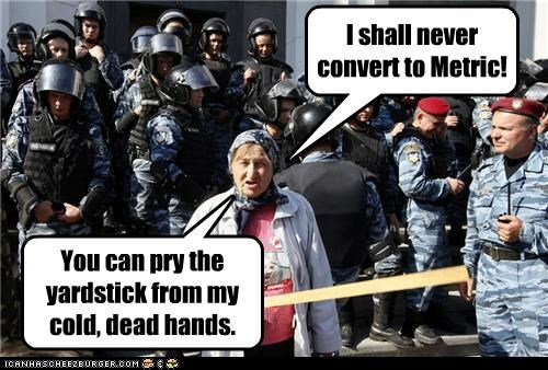 I shall never convert to Metric! You can pry the yardstick from my cold, dead hands.