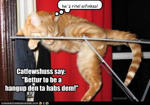 "he'z rite! aifinkso! Catfewshuss say: ""Bettur to be a hangup den ta habs dem!"" OHgrammyIO"