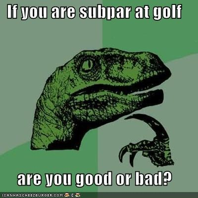 If you are subpar at golf are you good or bad?