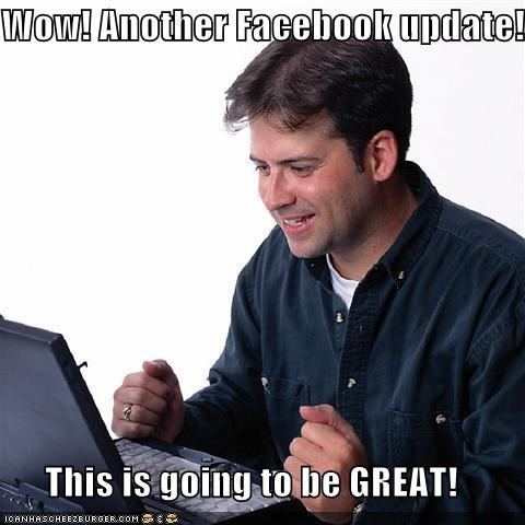 Wow! Another Facebook update! This is going to be GREAT!