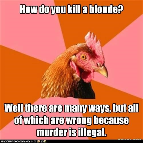 How do you kill a blonde? Well there are many ways, but all of which are wrong because murder is illegal.
