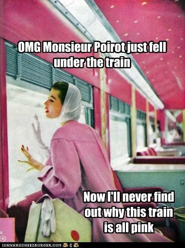 OMG Monsieur Poirot just fell under the train Now I'll never find out why this train is all pink