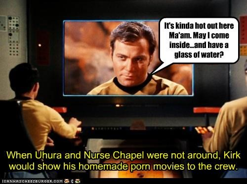 When Uhura and Nurse Chapel were not around, Kirk would show his homemade porn movies to the crew. It's kinda hot out here Ma'am. May I come inside...and have a glass of water?