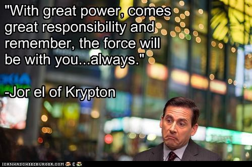 """""""With great power, comes great responsibility and remember, the force will be with you...always."""" -Jor el of Krypton"""