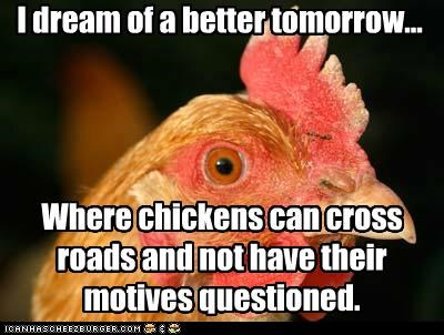 I dream of a better tomorrow... Where chickens can cross roads and not have their motives questioned.