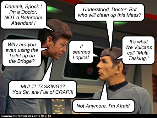 "Dammit, Spock ! I'm a Doctor, NOT a Bathroom Attendent ! Understood, Doctor. But who will clean up this Mess? Why are you even using the Toilet up on the Bridge? It seemed Logical. It's what We Vulcans call ""Multi- Tasking."" MULTI-TASKING?? You Sir, are Full of CRAP!!! Not Anymore, I'm Afraid."