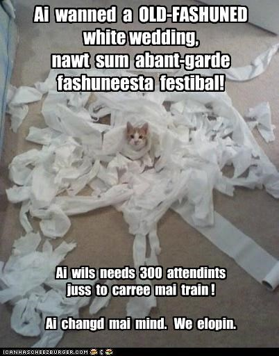 Ai wanned a OLD-FASHUNED white wedding, nawt sum abant-garde fashuneesta festibal! Ai wils needs 300 attendints juss to carree mai train ! Ai changd mai mind. We elopin.