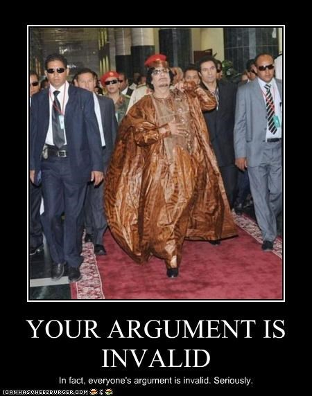 YOUR ARGUMENT IS INVALID In fact, everyone's argument is invalid. Seriously.
