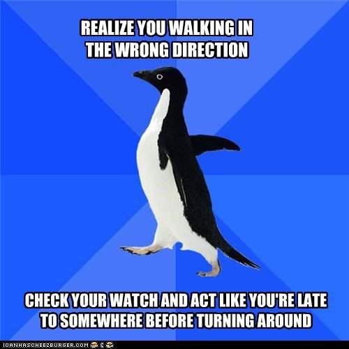 REALIZE YOU WALKING IN THE WRONG DIRECTION CHECK YOUR WATCH AND ACT LIKE YOU'RE LATE TO SOMEWHERE BEFORE TURNING AROUND