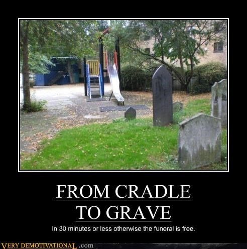 FROM CRADLE TO GRAVE In 30 minutes or less otherwise the funeral is free.