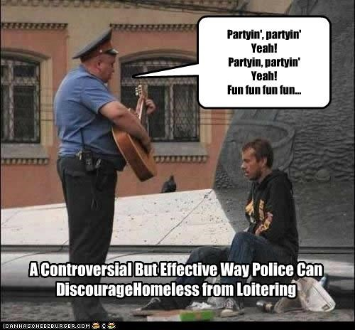 Partyin', partyin' Yeah! Partyin, partyin' Yeah! Fun fun fun fun... A Controversial But Effective Way Police Can DiscourageHomeless from Loitering