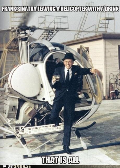 alcohol,drinks,frank sinatra,helicopters,musicians,roflrazzi,your argument is invalid