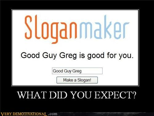 Good Guy Greg,hilarious,obvious,slogan maker