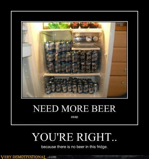 YOU'RE RIGHT.. because there is no beer in this fridge.