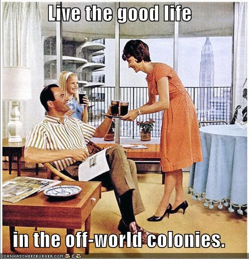 Live the good life in the off-world colonies.