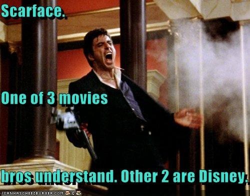 Scarface.  One of 3 movies bros understand. Other 2 are Disney.