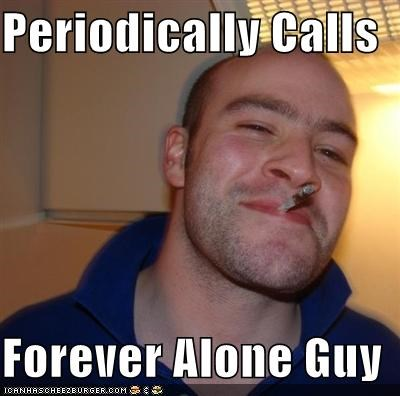 calls,forever alone,friends,Good Guy Greg,guy