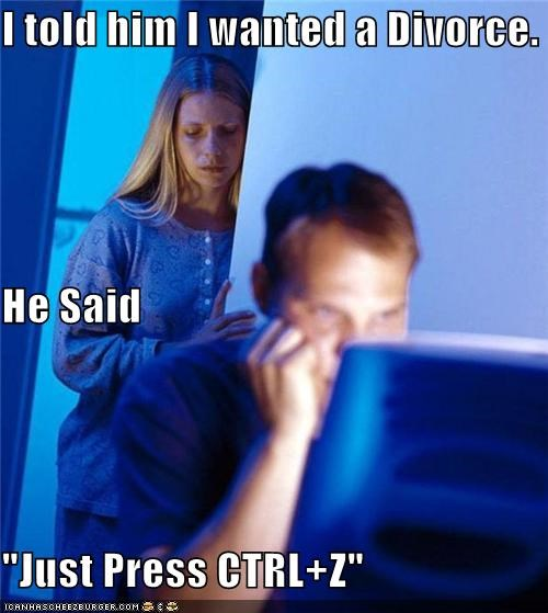 "I told him I wanted a Divorce. He Said ""Just Press CTRL+Z"""