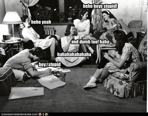 hehe yeah hehe boys stupid! and dumb too! haha hahahahahahaha boy...stupid