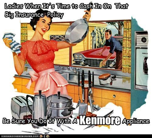 Ladies When It's Time to Cash In On That Big Insurance Policy Be Sure You Do It With A Appliance Kenmore