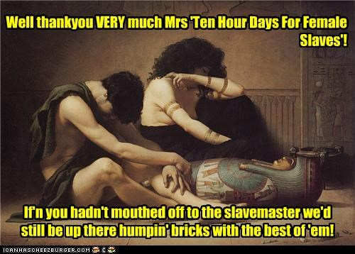 If'n you hadn't mouthed off to the slavemaster we'd still be up there humpin' bricks with the best of 'em! Well thankyou VERY much Mrs 'Ten Hour Days For Female Slaves'!