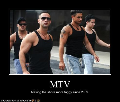 MTV Making the shore more faggy since 2009.
