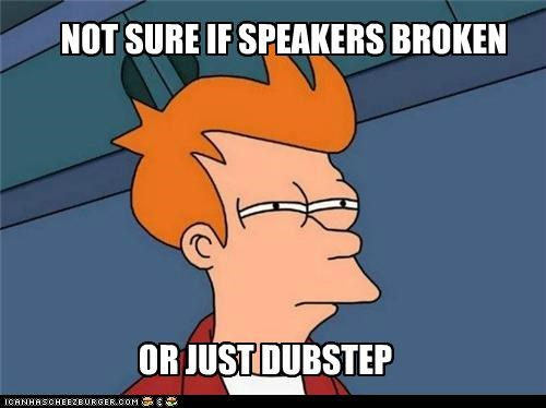 broken,dubstep,fry,gross,Music,speakers