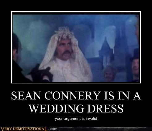 SEAN CONNERY IS IN A WEDDING DRESS your argument is invalid