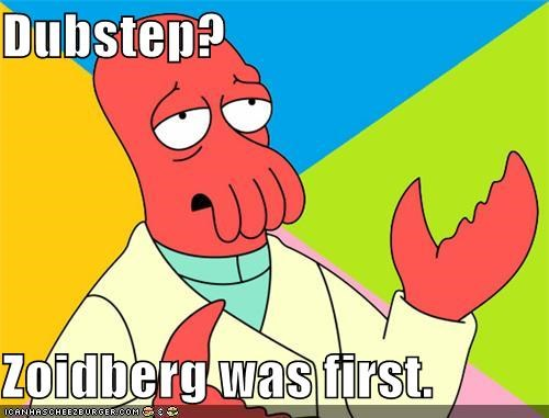 Dubstep? Zoidberg was first.