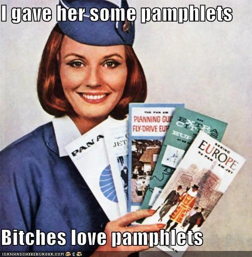 I gave her some pamphlets Bitches love pamphlets