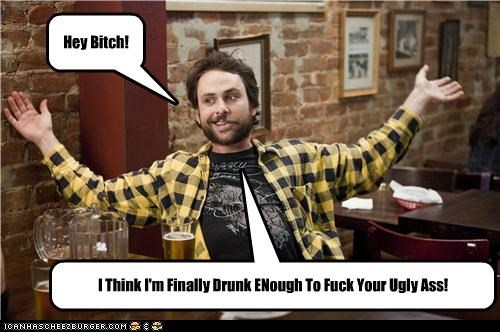 Hey Bitch! I Think I'm Finally Drunk ENough To Fuck Your Ugly Ass!
