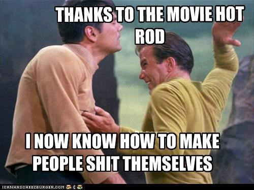 THANKS TO THE MOVIE HOT ROD I NOW KNOW HOW TO MAKE PEOPLE SHIT THEMSELVES