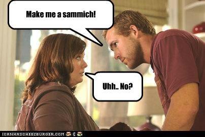 Make me a sammich! Uhh.. No?