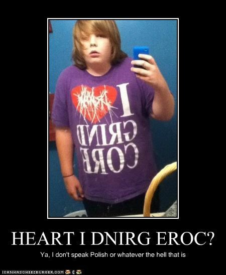 HEART I DNIRG EROC? Ya, I don't speak Polish or whatever the hell that is