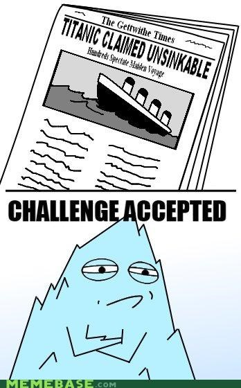 Challenge Accepted history iceberg past titanic unsinkable - 5296902400
