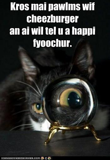 Kros mai pawlms wif cheezburger an ai wil tel u a happi fyoochur.