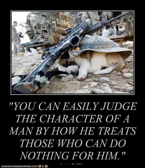 """YOU CAN EASILY JUDGE THE CHARACTER OF A MAN BY HOW HE TREATS THOSE WHO CAN DO NOTHING FOR HIM."" James D. Miles"