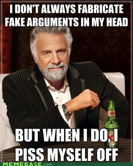 anger argument fabrication head hypothetical the most interesting man in the world