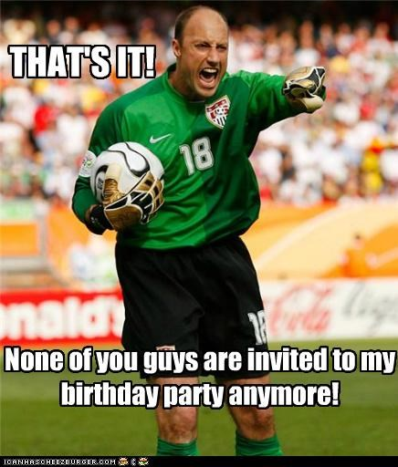 THAT'S IT! None of you guys are invited to my birthday party anymore!