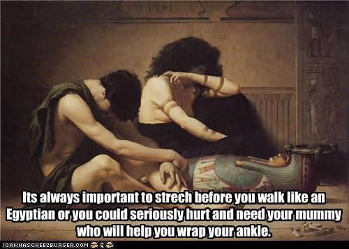 Its always important to strech before you walk like an Egyptian or you could seriously hurt and need your mummy who will help you wrap your ankle.